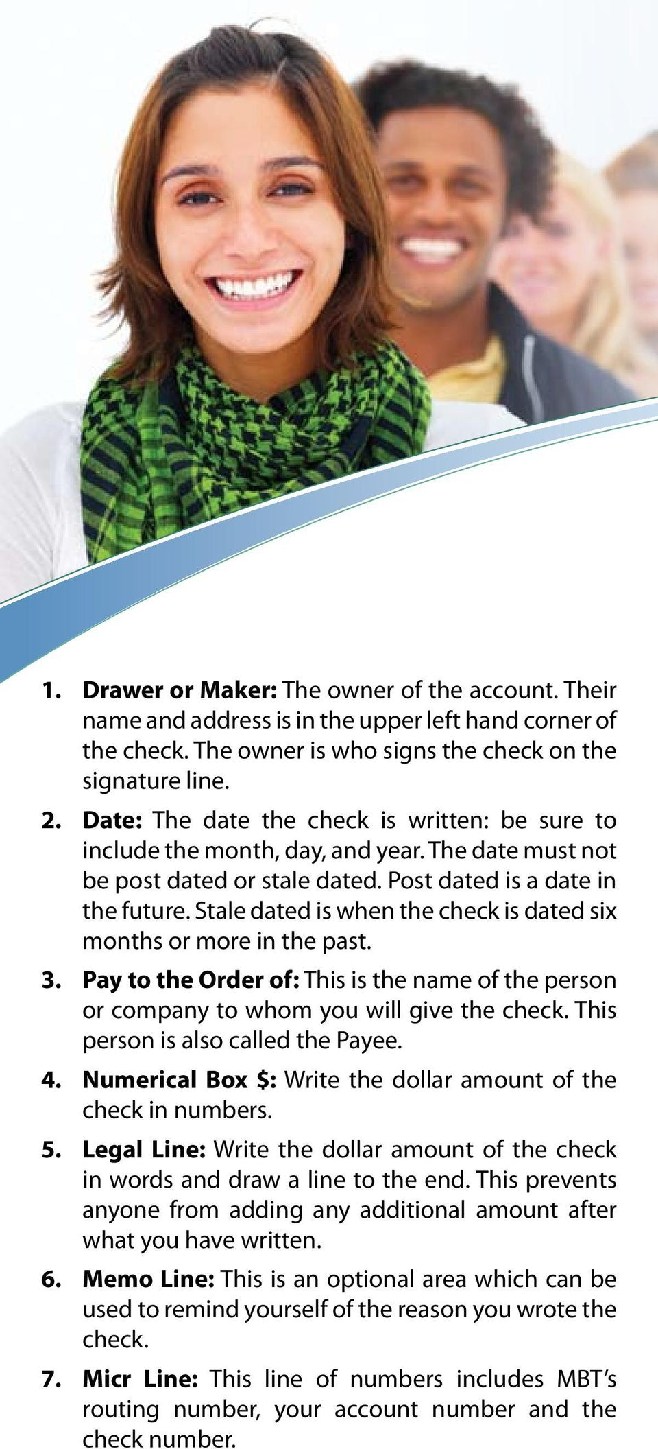 Stale dated is when the check is dated six months or more in the past. Pay to the Order of: This is the name of the person or company to whom you will give the check.