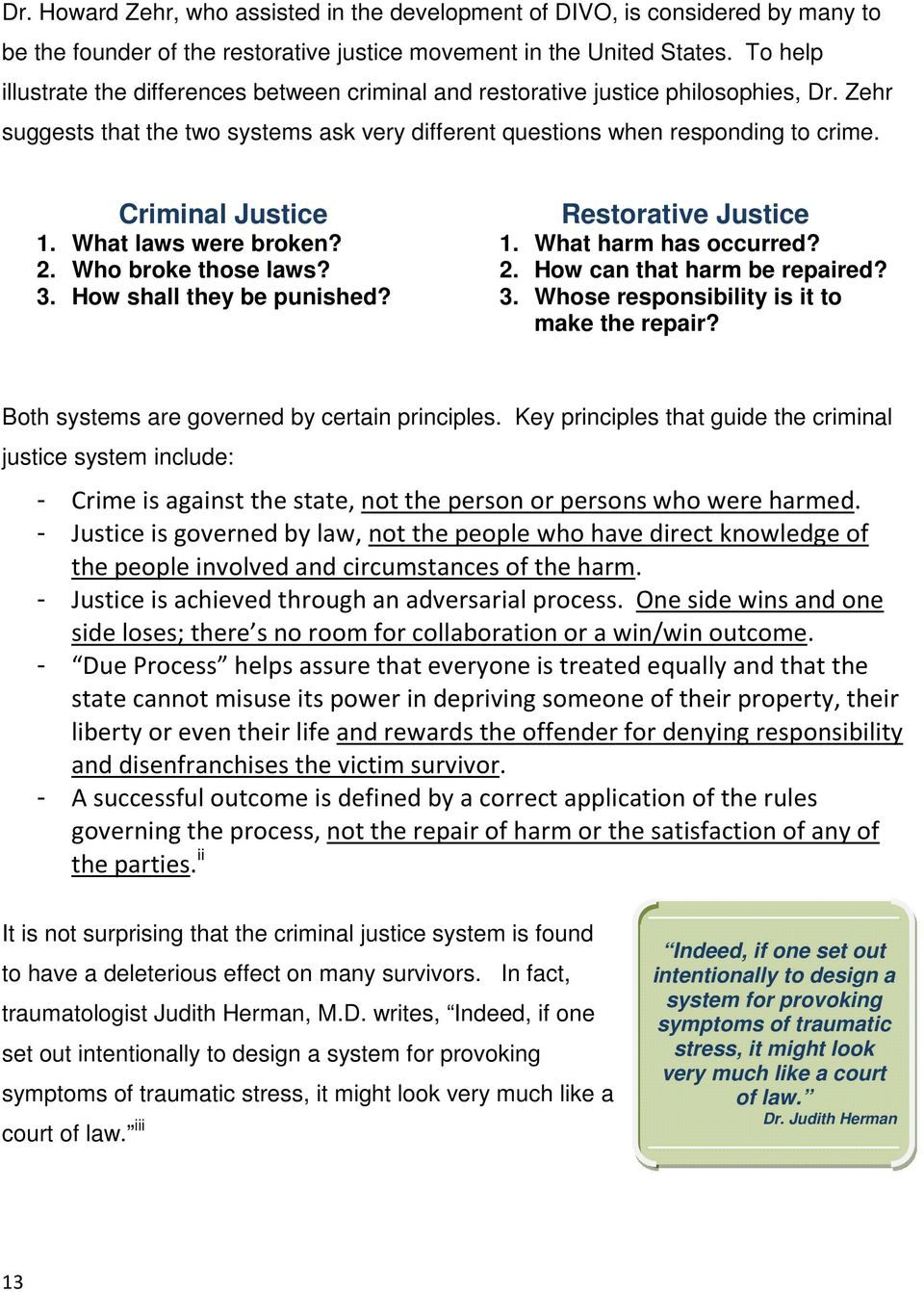 Criminal Justice Restorative Justice 1. What laws were broken? 1. What harm has occurred? 2. Who broke those laws? 2. How can that harm be repaired? 3. How shall they be punished? 3. Whose responsibility is it to make the repair?