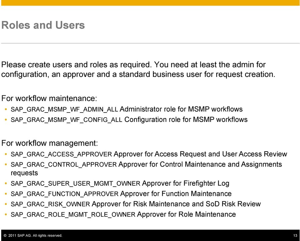 SAP_GRAC_ACCESS_APPROVER Approver for Access Request and User Access Review SAP_GRAC_CONTROL_APPROVER Approver for Control Maintenance and Assignments requests SAP_GRAC_SUPER_USER_MGMT_OWNER Approver