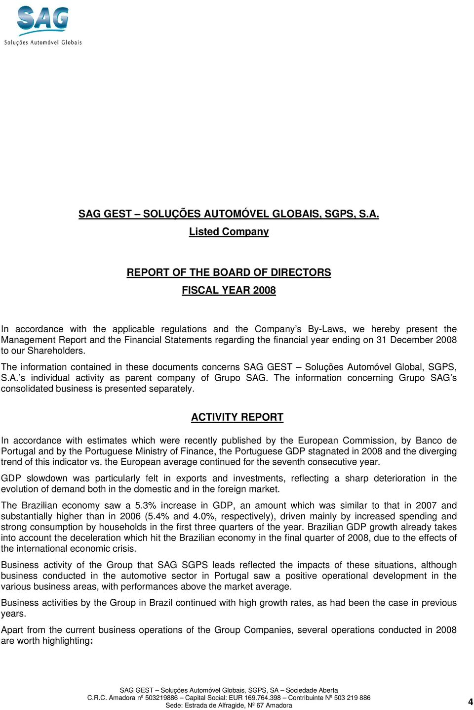 The information contained in these documents concerns SAG GEST Soluções Automóvel Global, SGPS, S.A. s individual activity as parent company of Grupo SAG.