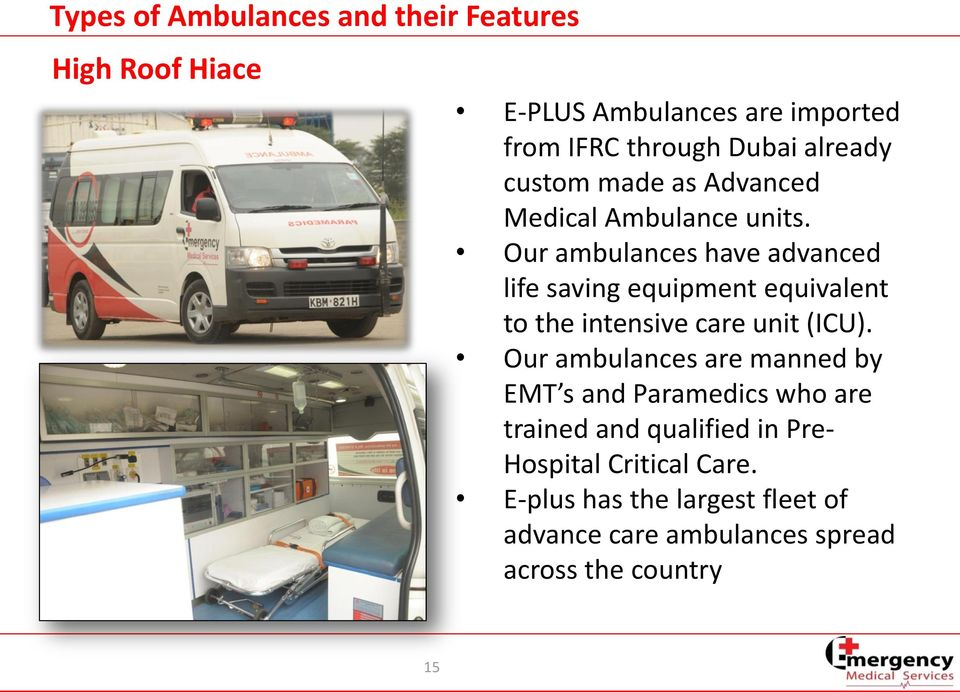 Our ambulances have advanced life saving equipment equivalent to the intensive care unit (ICU).