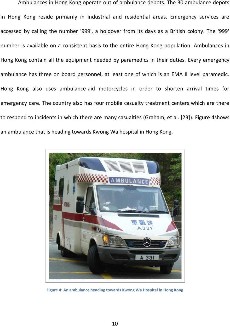 Ambulances in Hong Kong contain all the equipment needed by paramedics in their duties. Every emergency ambulance has three on board personnel, at least one of which is an EMA II level paramedic.