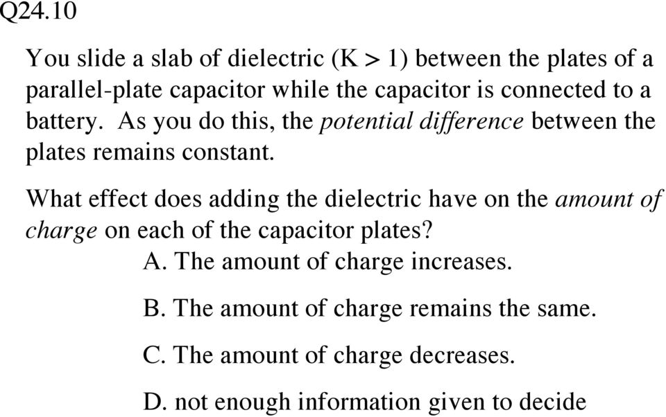 What effect does adding the dielectric have on the amount of charge on each of the capacitor plates? A.