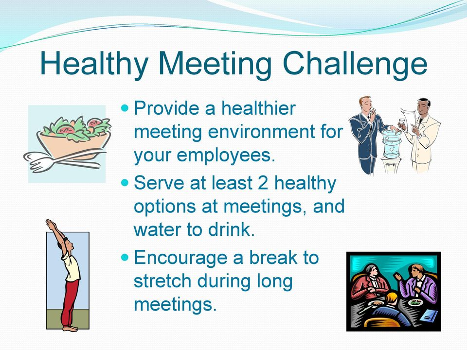 Serve at least 2 healthy options at meetings, and