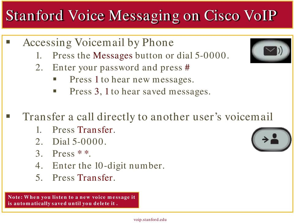 Transfer a call directly to another user s voicemail 1. Press Transfer. 2. Dial 5-0000. 3. Press * *. 4.