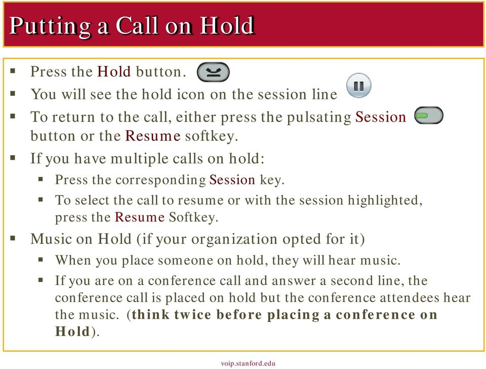 If you have multiple calls on hold: Press the corresponding Session key. To select the call to resume or with the session highlighted, press the Resume Softkey.