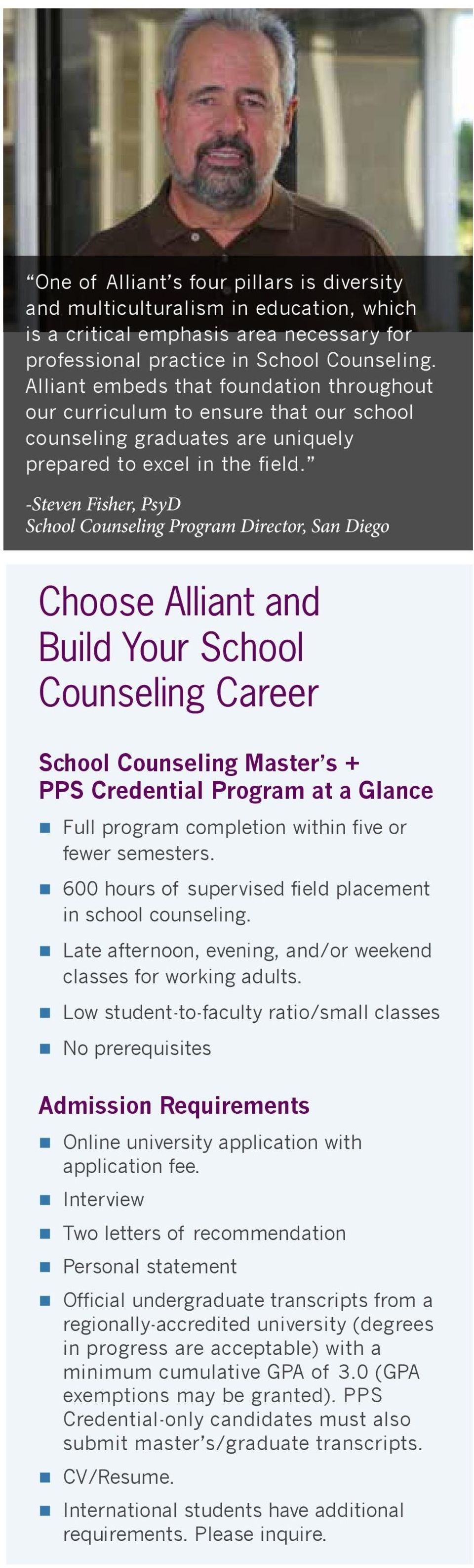 -Steven Fisher, PsyD School Counseling Program Director, San Diego Choose Alliant and Build Your School Counseling Career School Counseling Master s + PPS Credential Program at a Glance Full program