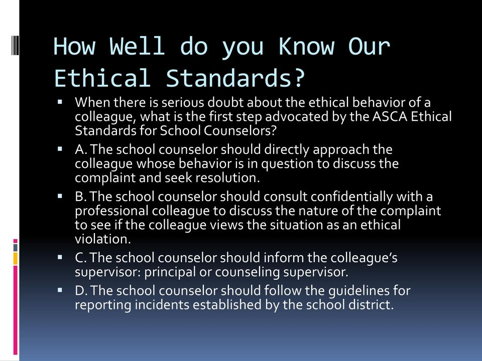 CA Ethical Standards for School Counselors? A. The school counselor should directly approach the colleague whose behavior is in question to discuss the complaint and seek resolution. B.