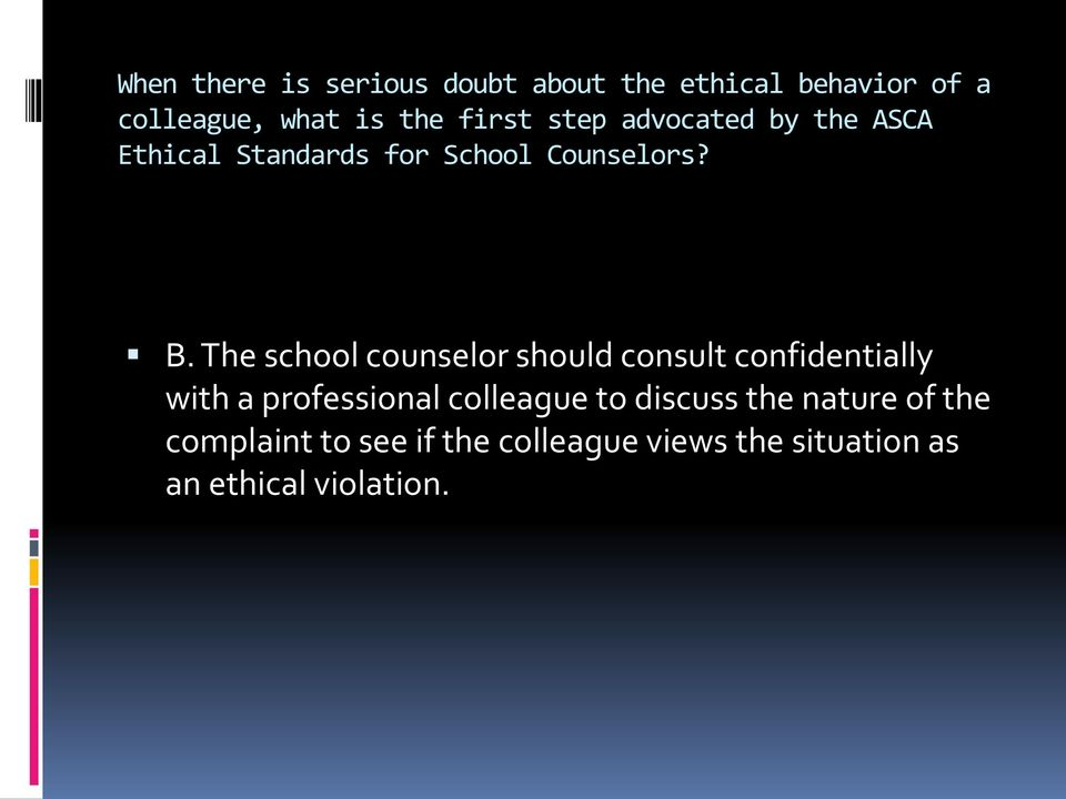 The school counselor should consult confidentially with a professional colleague to