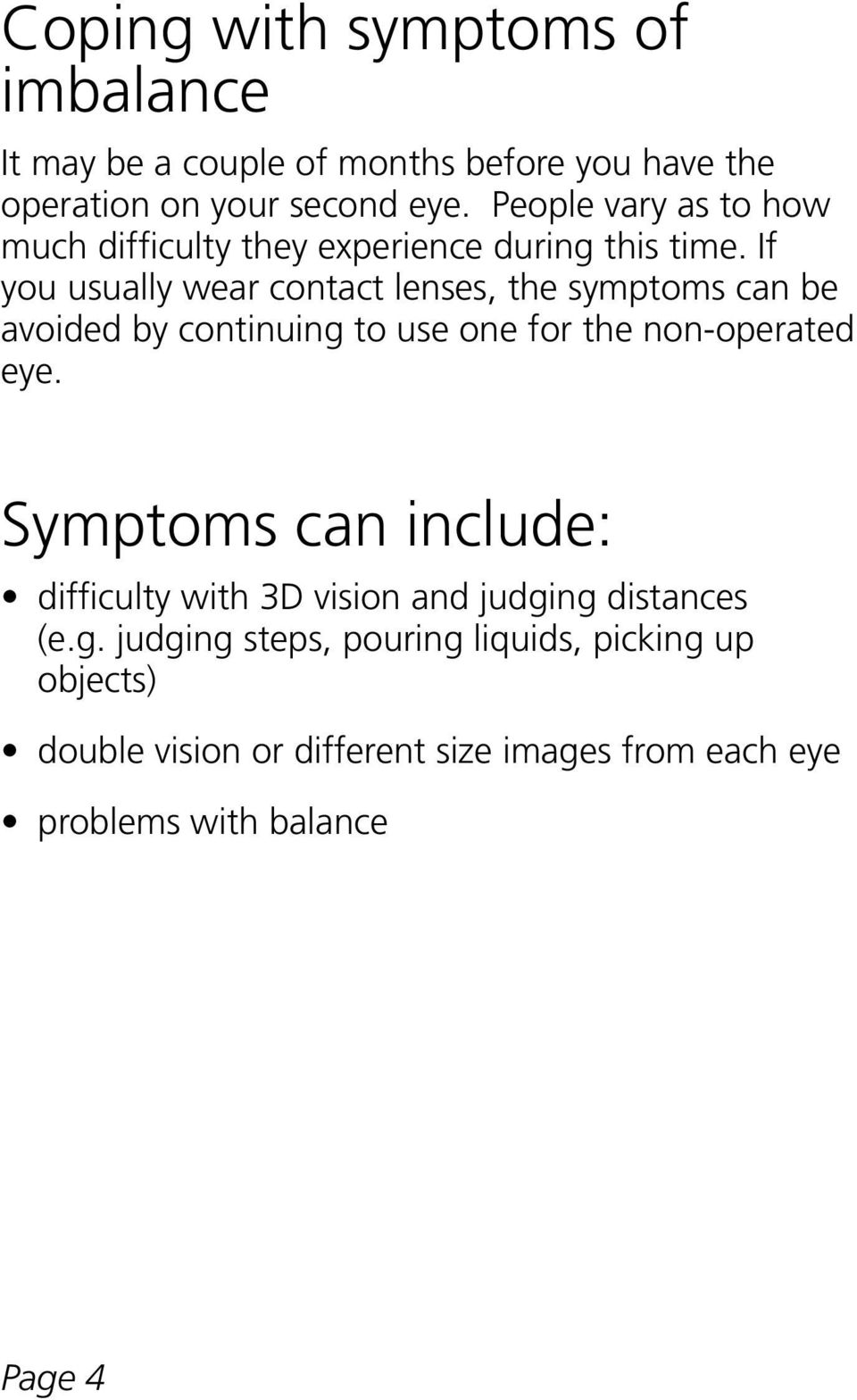 If you usually wear contact lenses, the symptoms can be avoided by continuing to use one for the non-operated eye.