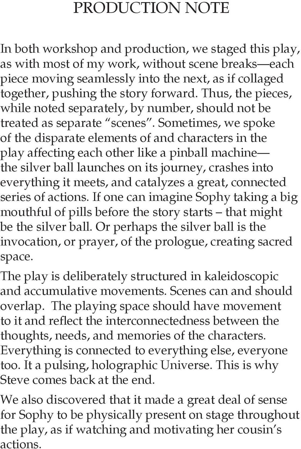 Sometimes, we spoke of the disparate elements of and characters in the play affecting each other like a pinball machine the silver ball launches on its journey, crashes into everything it meets, and
