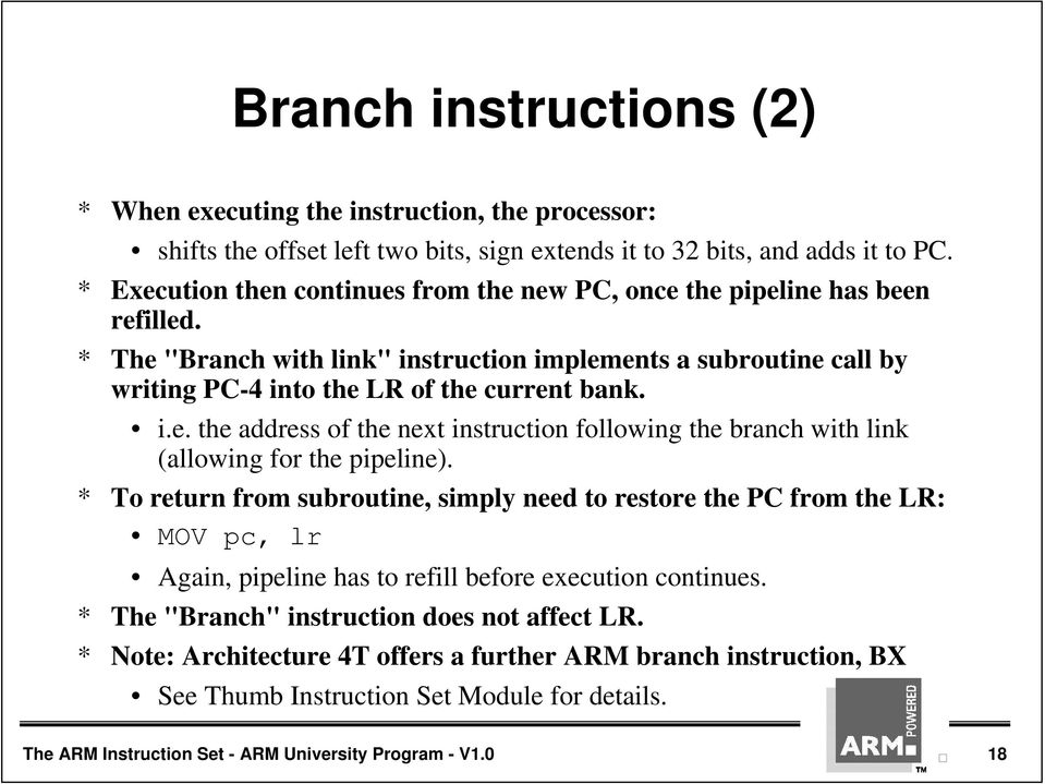 "* To return from subroutine, simply need to restore the PC from the LR: MOV pc, lr Again, pipeline has to refill before execution continues. * The ""Branch"" instruction does not affect LR."