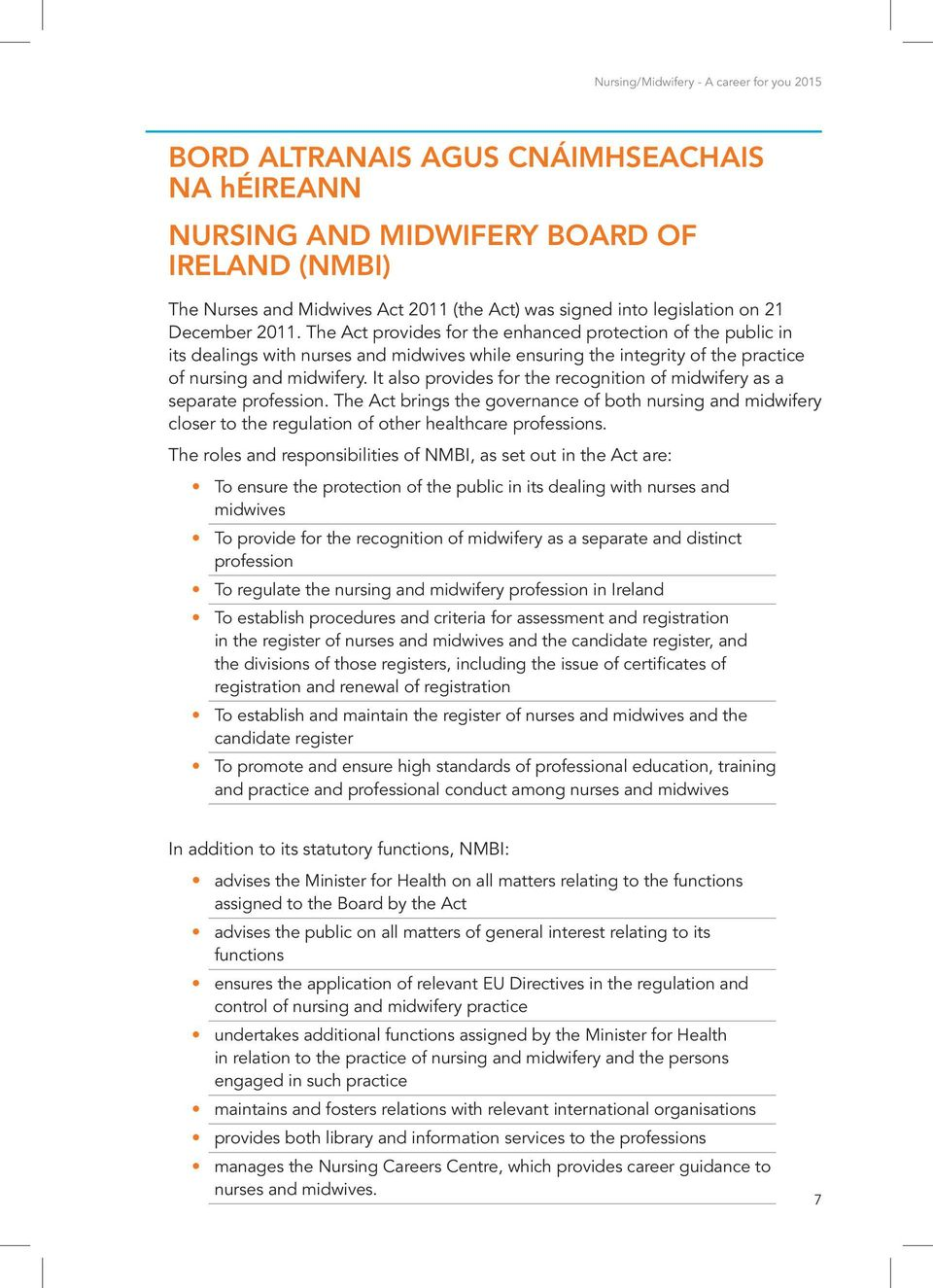 It also provides for the recognition of midwifery as a separate profession. The Act brings the governance of both nursing and midwifery closer to the regulation of other healthcare professions.