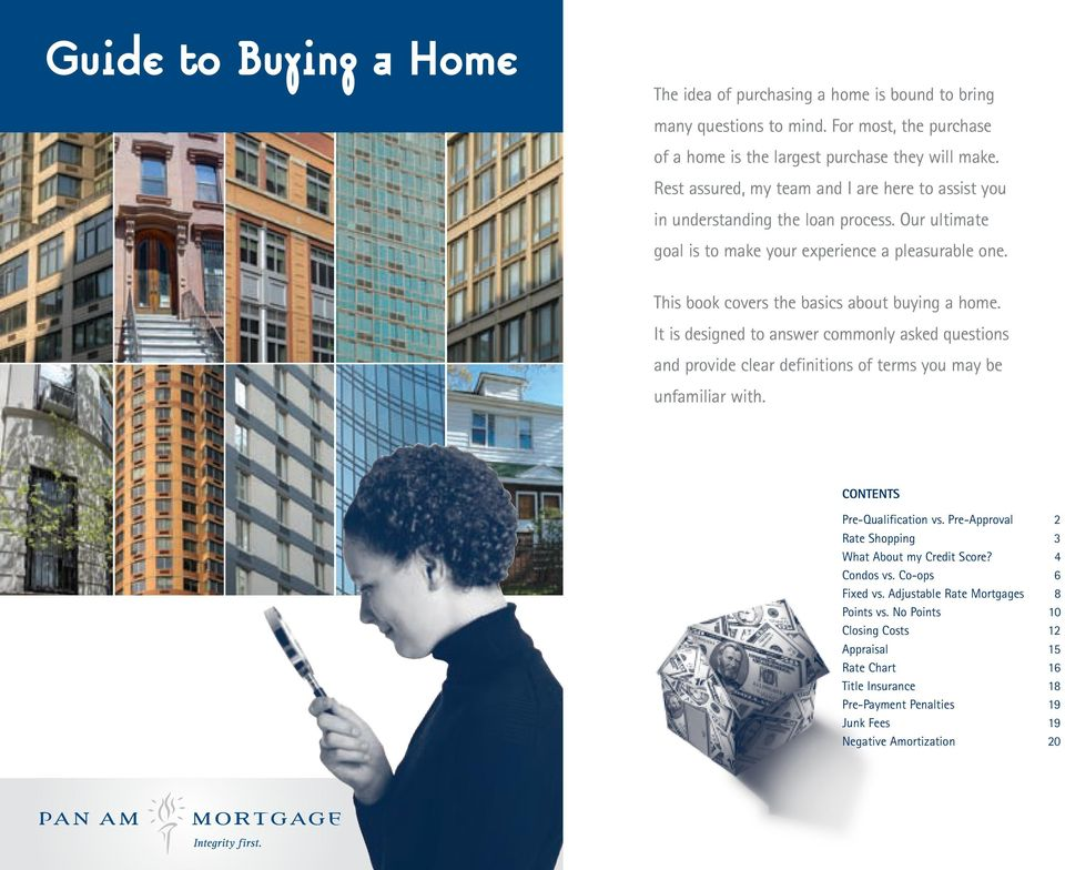 This book covers the basics about buying a home. It is designed to answer commonly asked questions and provide clear definitions of terms you may be unfamiliar with.