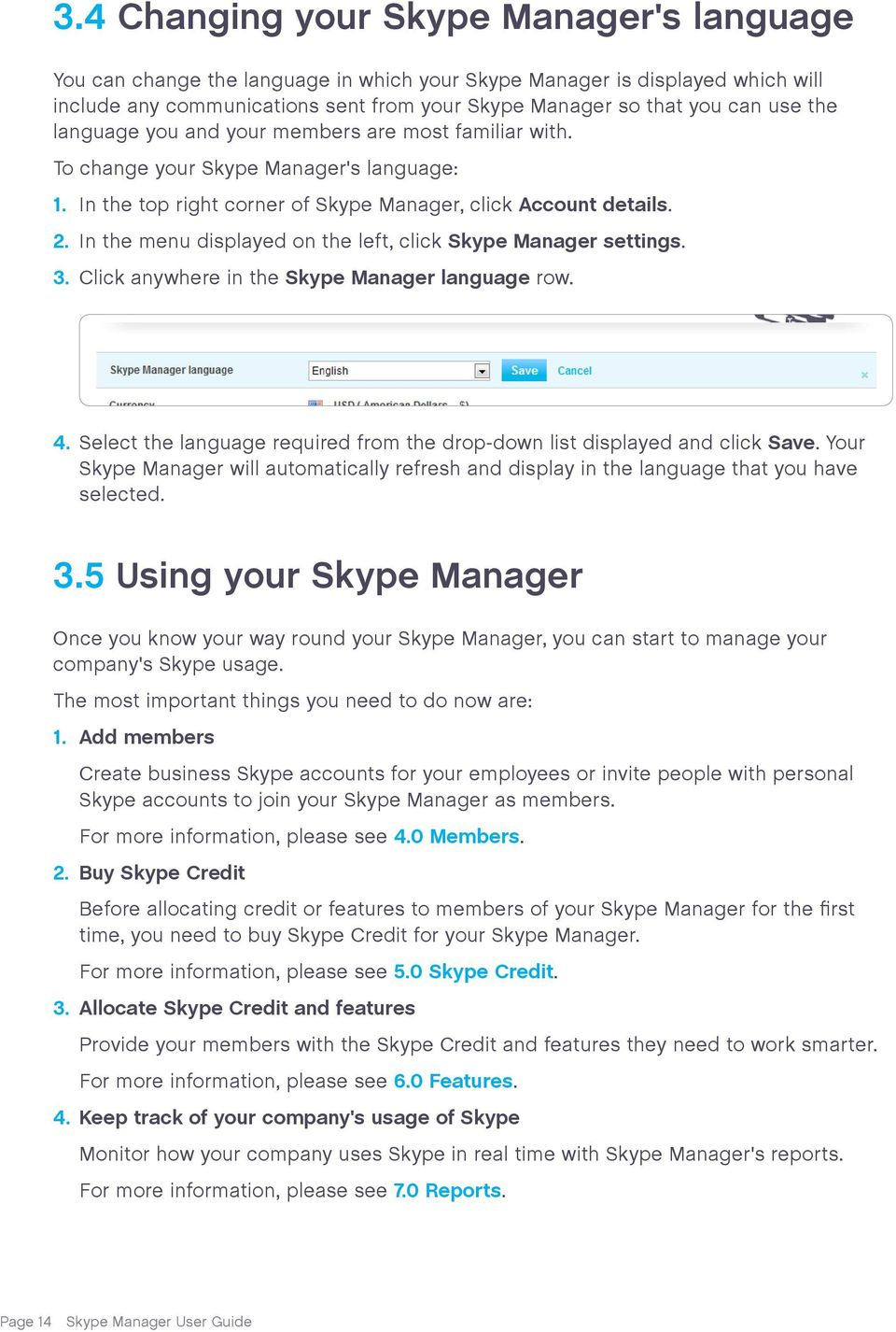 In the menu displayed on the left, click Skype Manager settings. 3. Click anywhere in the Skype Manager language row. 4. Select the language required from the drop-down list displayed and click Save.