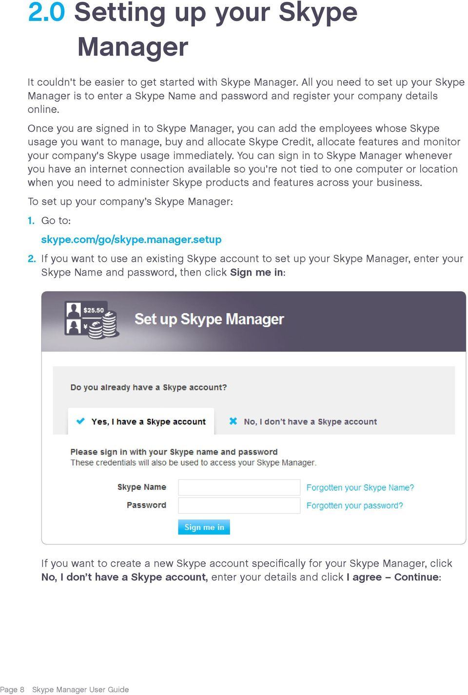 Once you are signed in to Skype Manager, you can add the employees whose Skype usage you want to manage, buy and allocate Skype Credit, allocate features and monitor your company's Skype usage