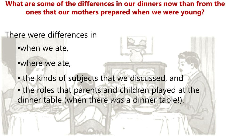 There were differences in when we ate, where we ate, the kinds of subjects