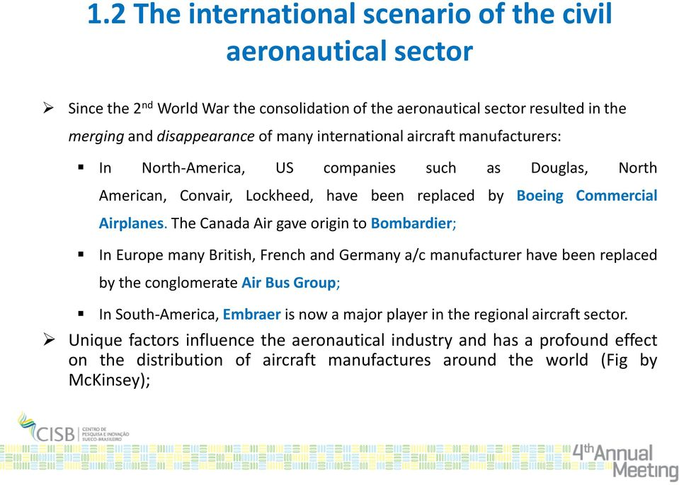 The Canada Air gave origin to Bombardier; In Europe many British, French and Germany a/c manufacturer have been replaced by the conglomerate Air Bus Group; In South-America, Embraer is