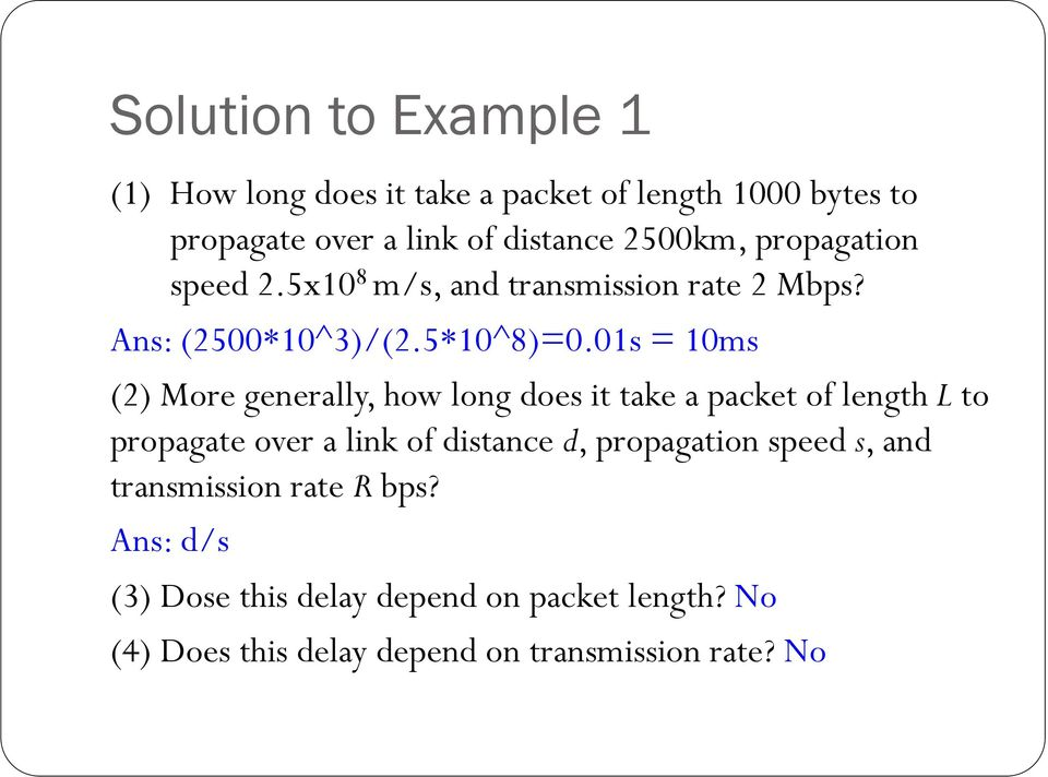 01s = 10ms (2) More generally, how long does it take a packet of length L to propagate over a link of distance d,