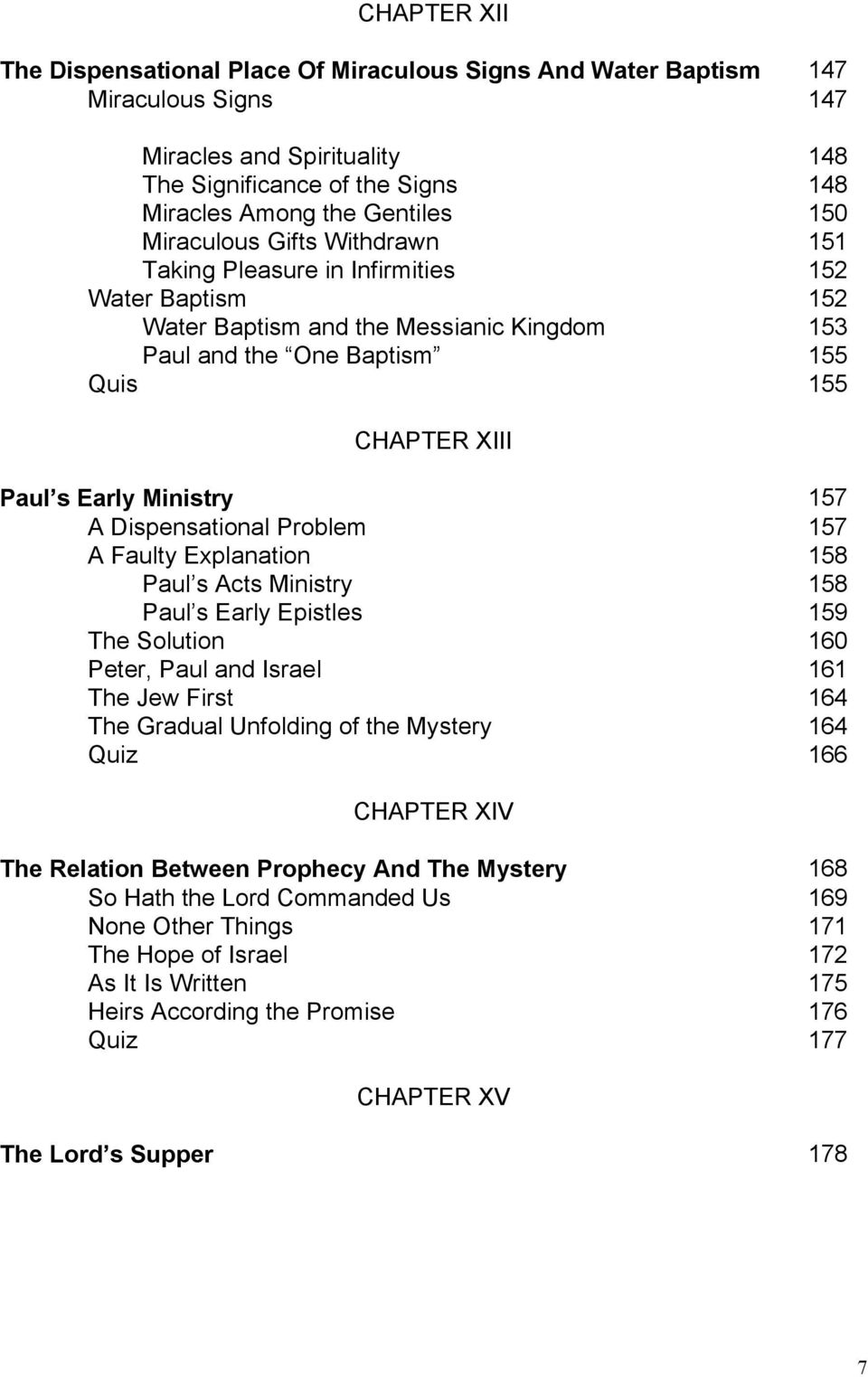 Ministry 157 A Dispensational Problem 157 A Faulty Explanation 158 Paul s Acts Ministry 158 Paul s Early Epistles 159 The Solution 160 Peter, Paul and Israel 161 The Jew First 164 The Gradual