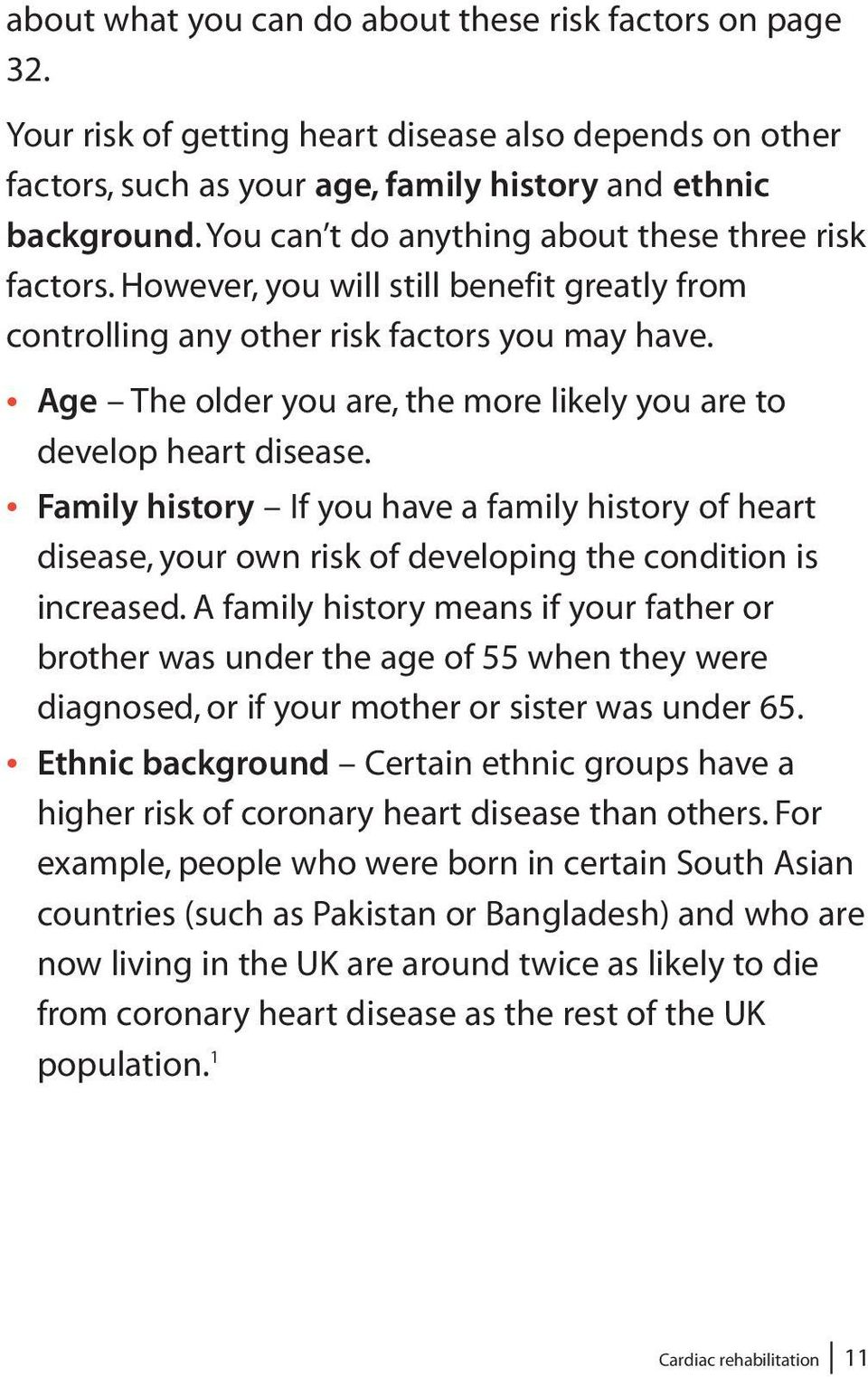 Age The older you are, the more likely you are to develop heart disease. Family history If you have a family history of heart disease, your own risk of developing the condition is increased.