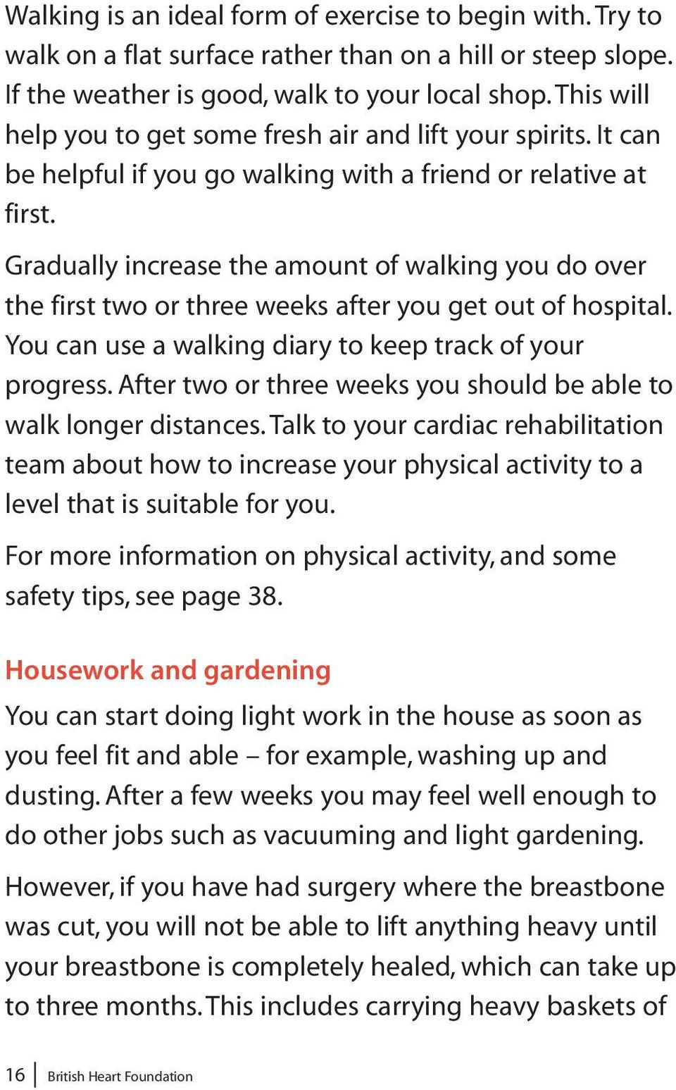 Gradually increase the amount of walking you do over the first two or three weeks after you get out of hospital. You can use a walking diary to keep track of your progress.