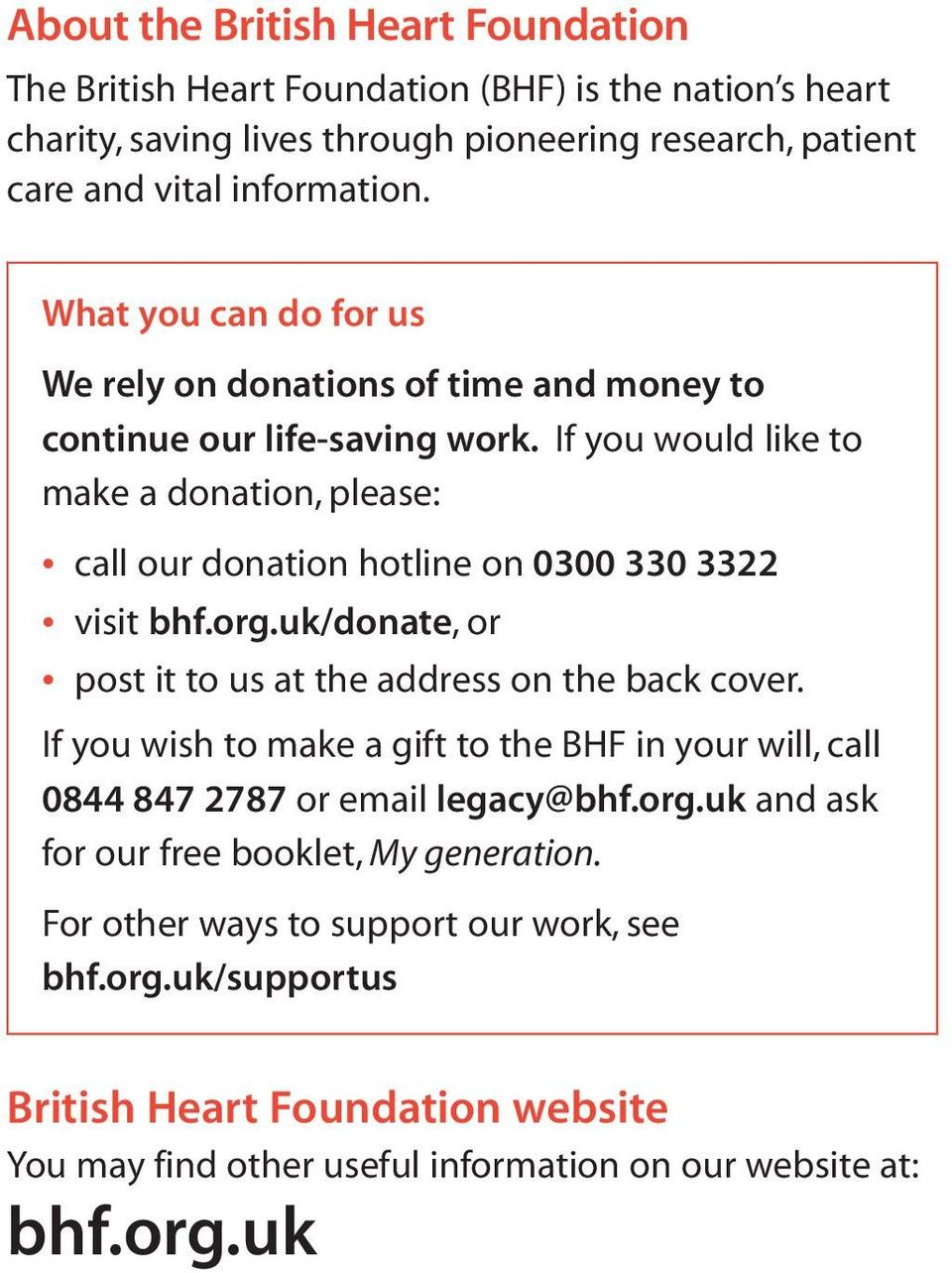 If you would like to make a donation, please: call our donation hotline on 0300 330 3322 visit bhf.org.uk/donate, or post it to us at the address on the back cover.