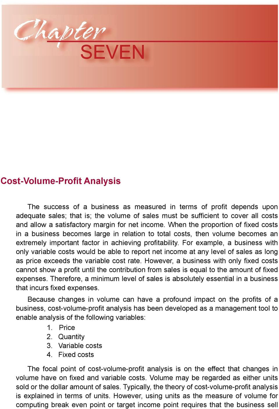 When the proportion of fixed costs in a business becomes large in relation to total costs, then volume becomes an extremely important factor in achieving profitability.