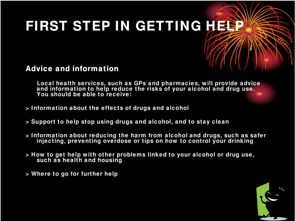 You should be able to receive: > Information about the effects of drugs and alcohol > Support to help stop using drugs and alcohol, and to stay clean >