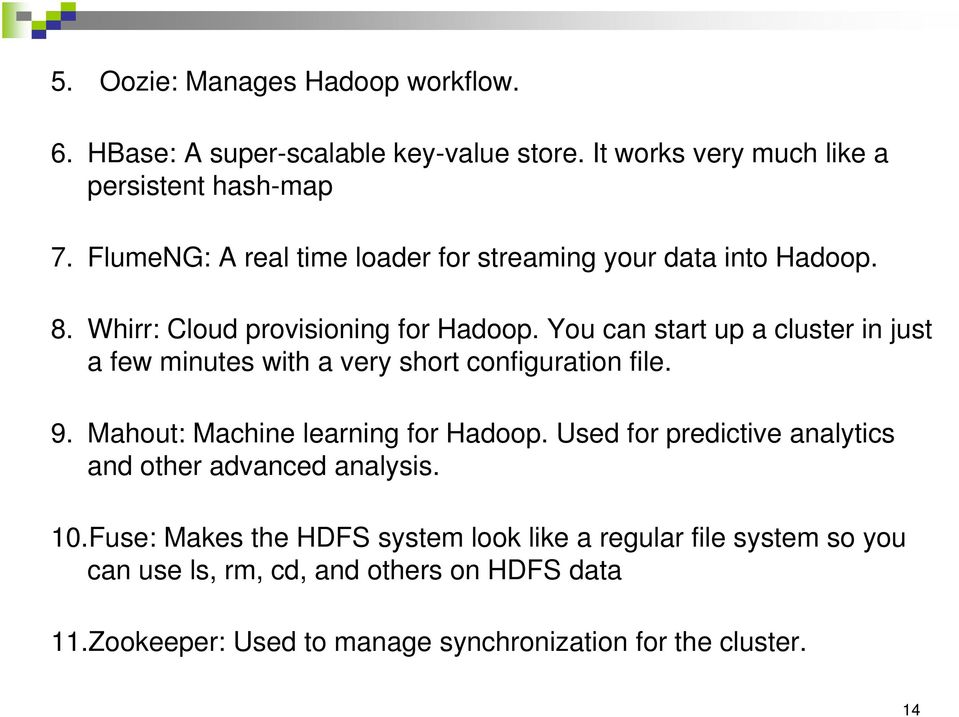 You can start up a cluster in just a few minutes with a very short configuration file. 9. Mahout: Machine learning for Hadoop.