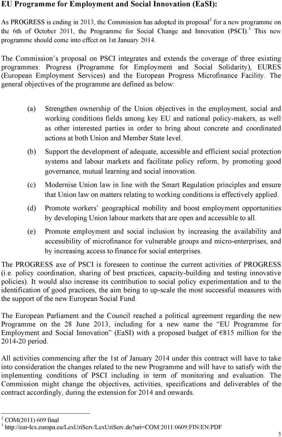 The Commission s proposal on PSCI integrates and extends the coverage of three existing programmes: Progress (Programme for Employment and Social Solidarity), EURES (European Employment Services) and