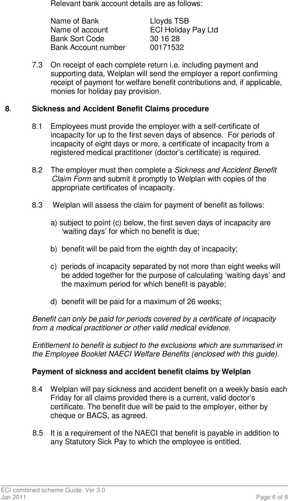 8. Sickness and Accident Benefit Claims procedure 8.1 Employees must provide the employer with a self-certificate of incapacity for up to the first seven days of absence.