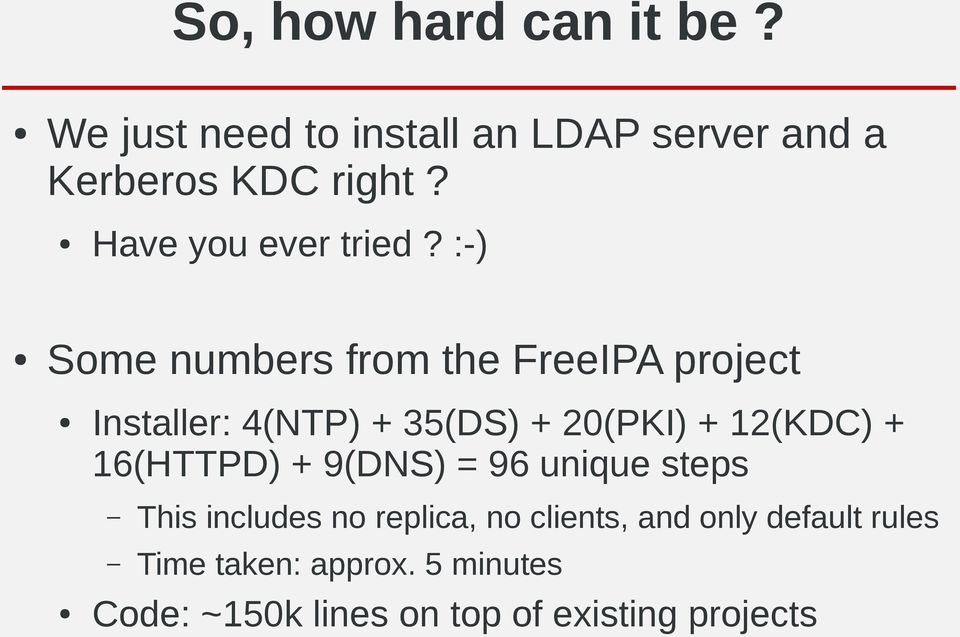 :-) Some numbers from the FreeIPA project Installer: 4(NTP) + 35(DS) + 20(PKI) + 12(KDC) +