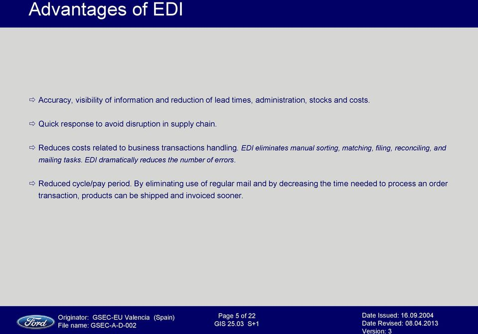 EDI eliminates manual sorting, matching, filing, reconciling, and mailing tasks. EDI dramatically reduces the number of errors.