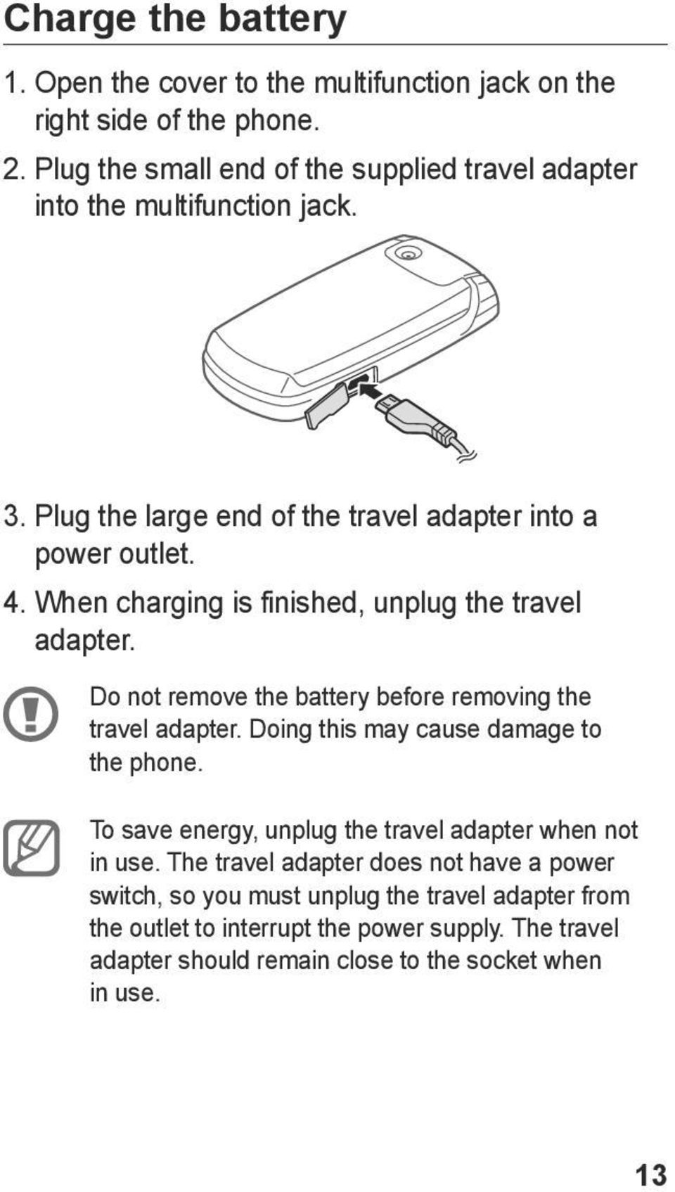 When charging is finished, unplug the travel adapter. Do not remove the battery before removing the travel adapter. Doing this may cause damage to the phone.