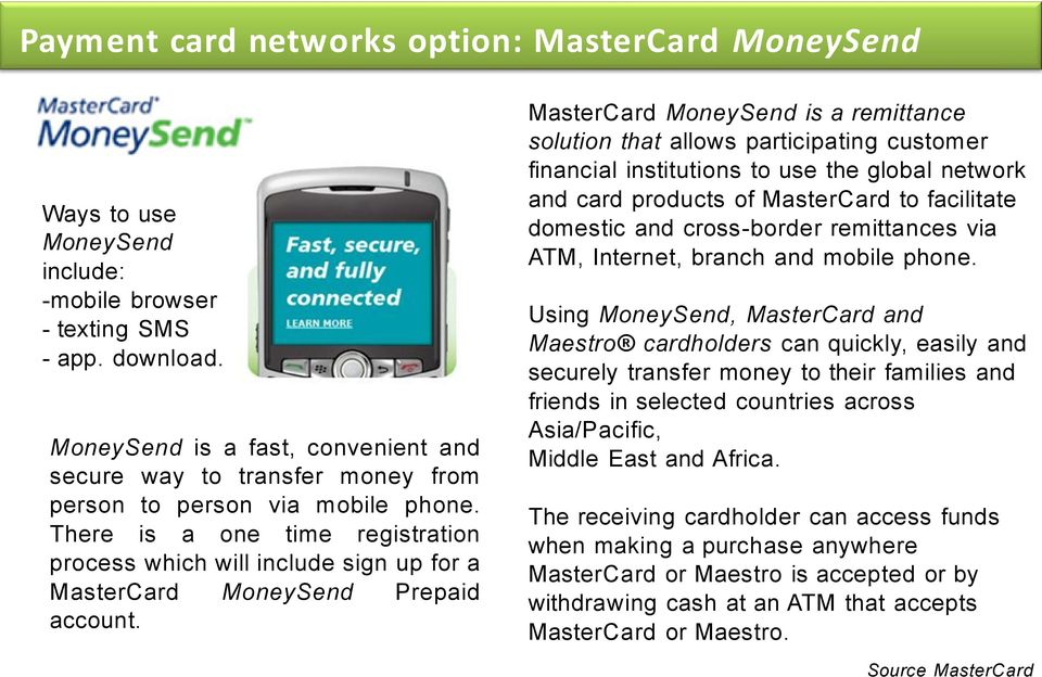 There is a one time registration process which will include sign up for a MasterCard MoneySend Prepaid account.