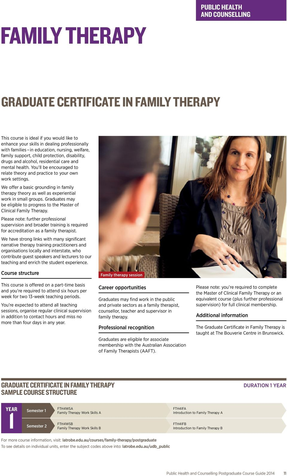We offer a basic grounding in family therapy theory as well as experiential work in small groups. Graduates may be eligible to progress to the Master of Clinical Family Therapy.