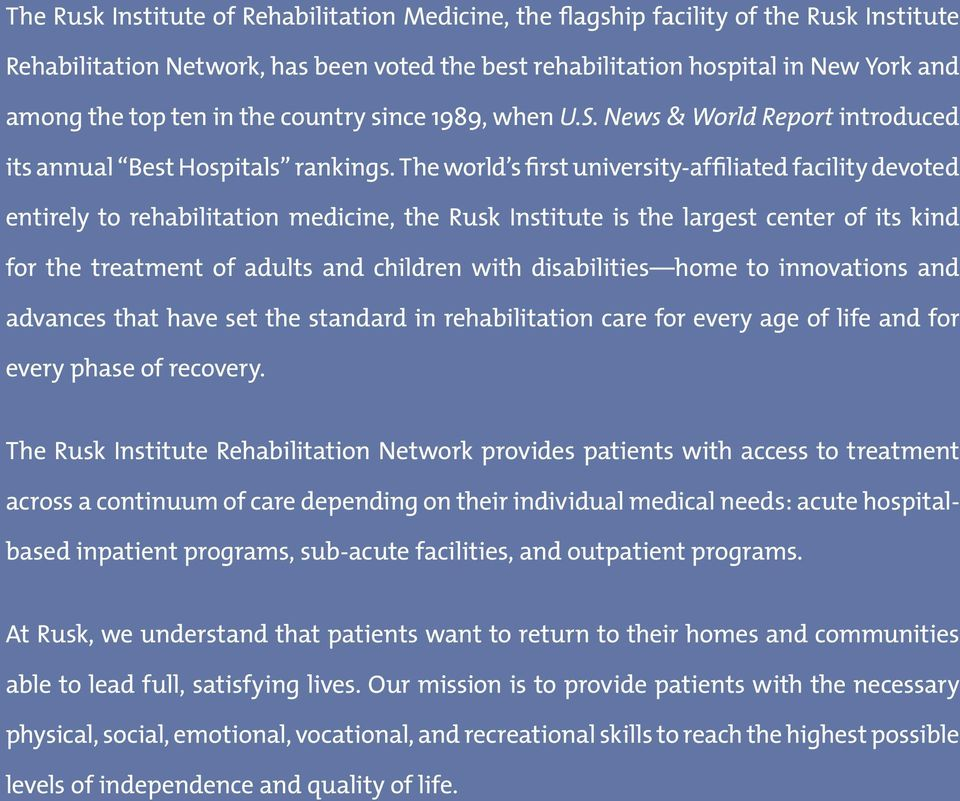 The world s first university-affiliated facility devoted entirely to rehabilitation medicine, the Rusk Institute is the largest center of its kind for the treatment of adults and children with