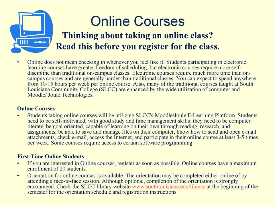 Electronic courses require much more time than oncampus courses and are generally harder than traditional classes. You can expect to spend anywhere from 10-15 hours per week per online course.