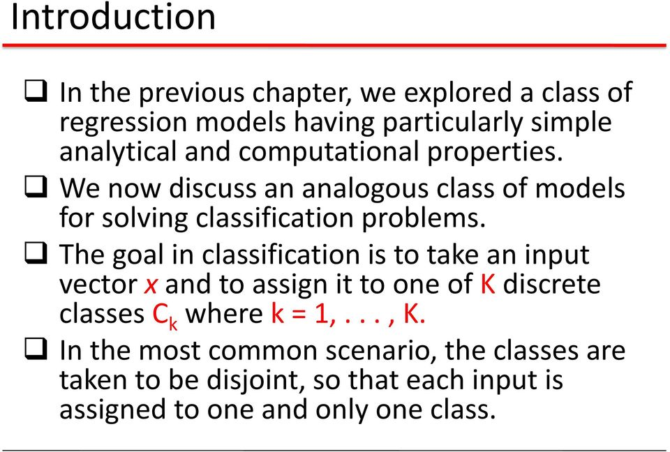 The goal in classification is to take an input vector x and to assign it to one of K discrete classes C k where k = 1,.