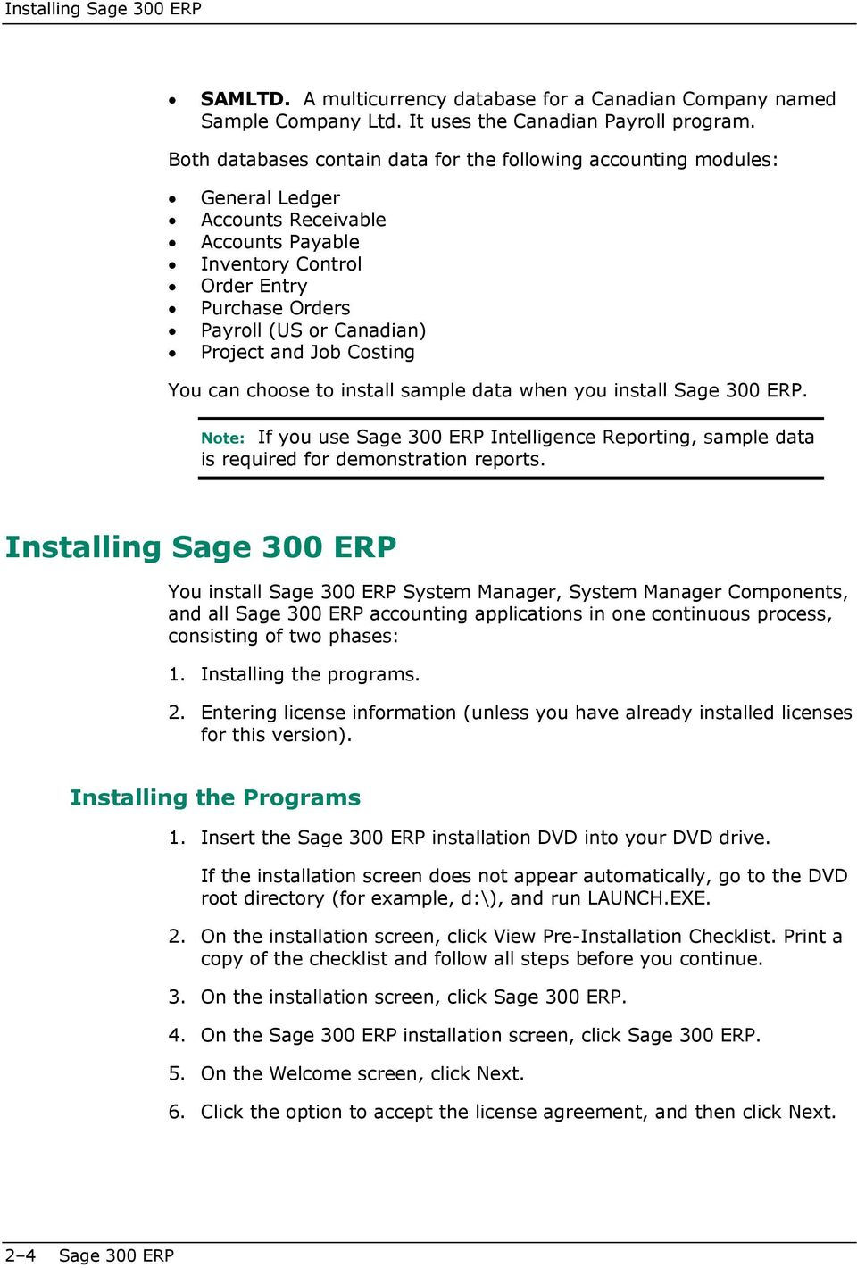 and Job Costing You can choose to install sample data when you install Sage 300 ERP. Note: If you use Sage 300 ERP Intelligence Reporting, sample data is required for demonstration reports.