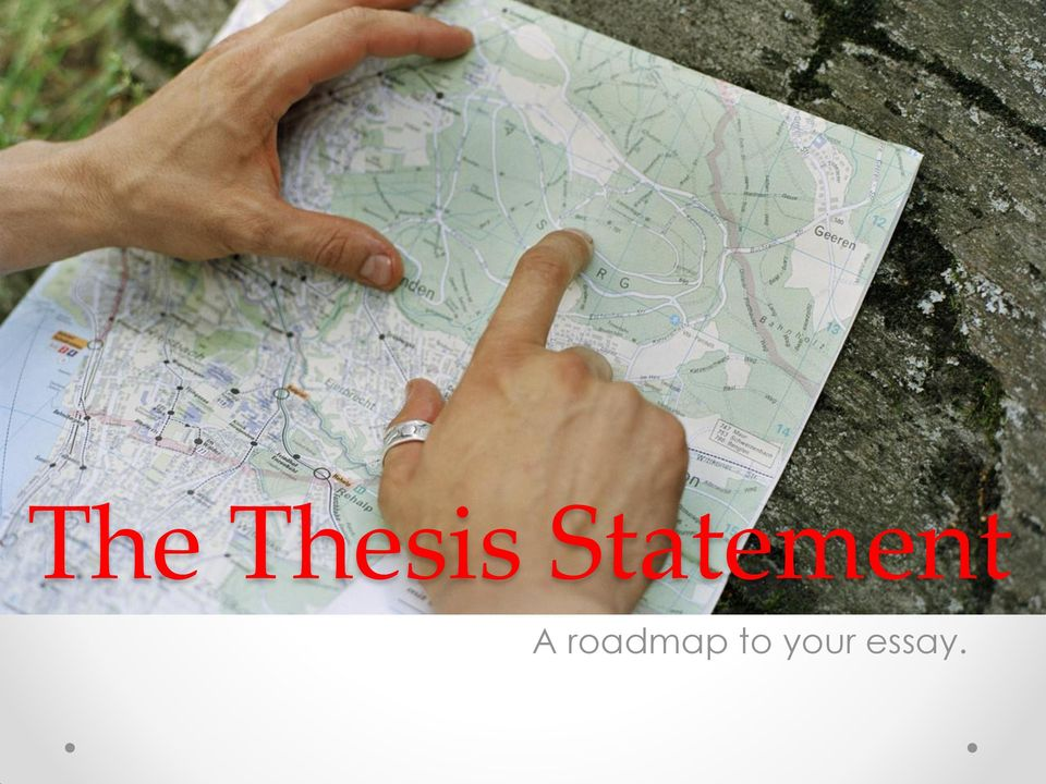 a roadmap for your essay It's the logical center of the entire essay, as it summarizes your main point and gives a roadmap for the paper sometimes it makes sense to write (or rewrite) a thesis statement after completing the rest of the paper.
