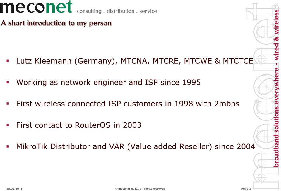 customers in 1998 with 2mbps First contact to RouterOS in 2003 MikroTik Distributor