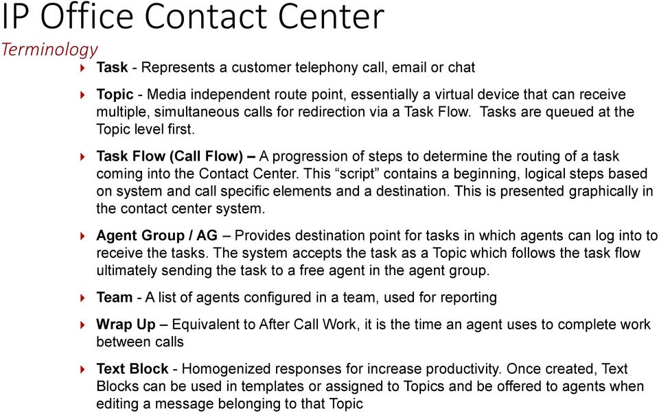 Task Flow (Call Flow) A progression of steps to determine the routing of a task coming into the Contact Center.