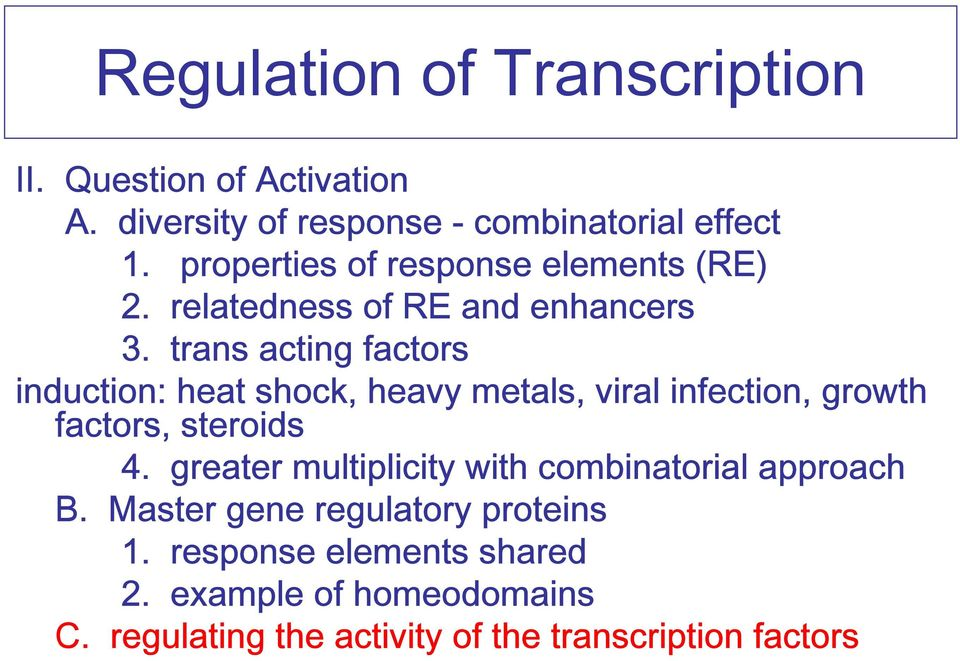 trans acting factors induction: heat shock, heavy metals, viral infection, growth factors, steroids 4.