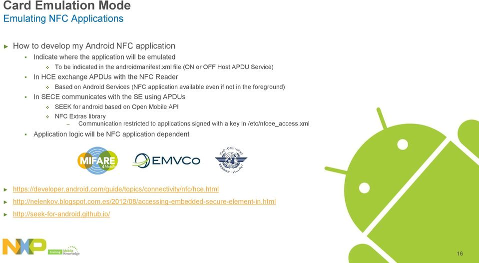 the SE using APDUs SEEK for android based on Open Mobile API NFC Extras library Communication restricted to applications signed with a key in /etc/nfcee_access.