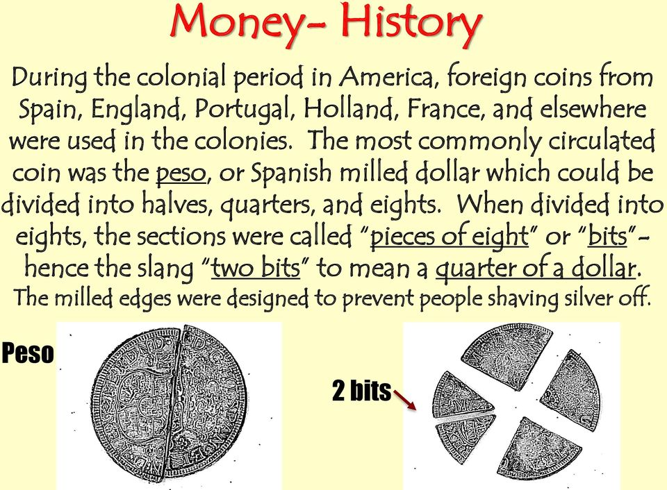 The most commonly circulated coin was the peso, or Spanish milled dollar which could be divided into halves, quarters, and