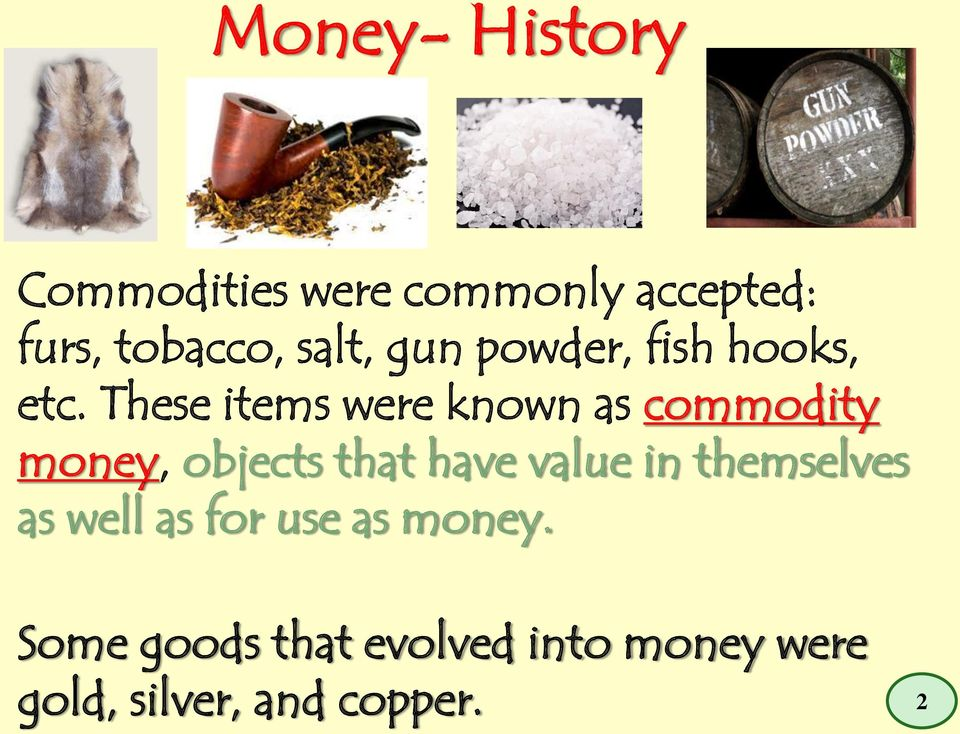 These items were known as commodity money, objects that have value in