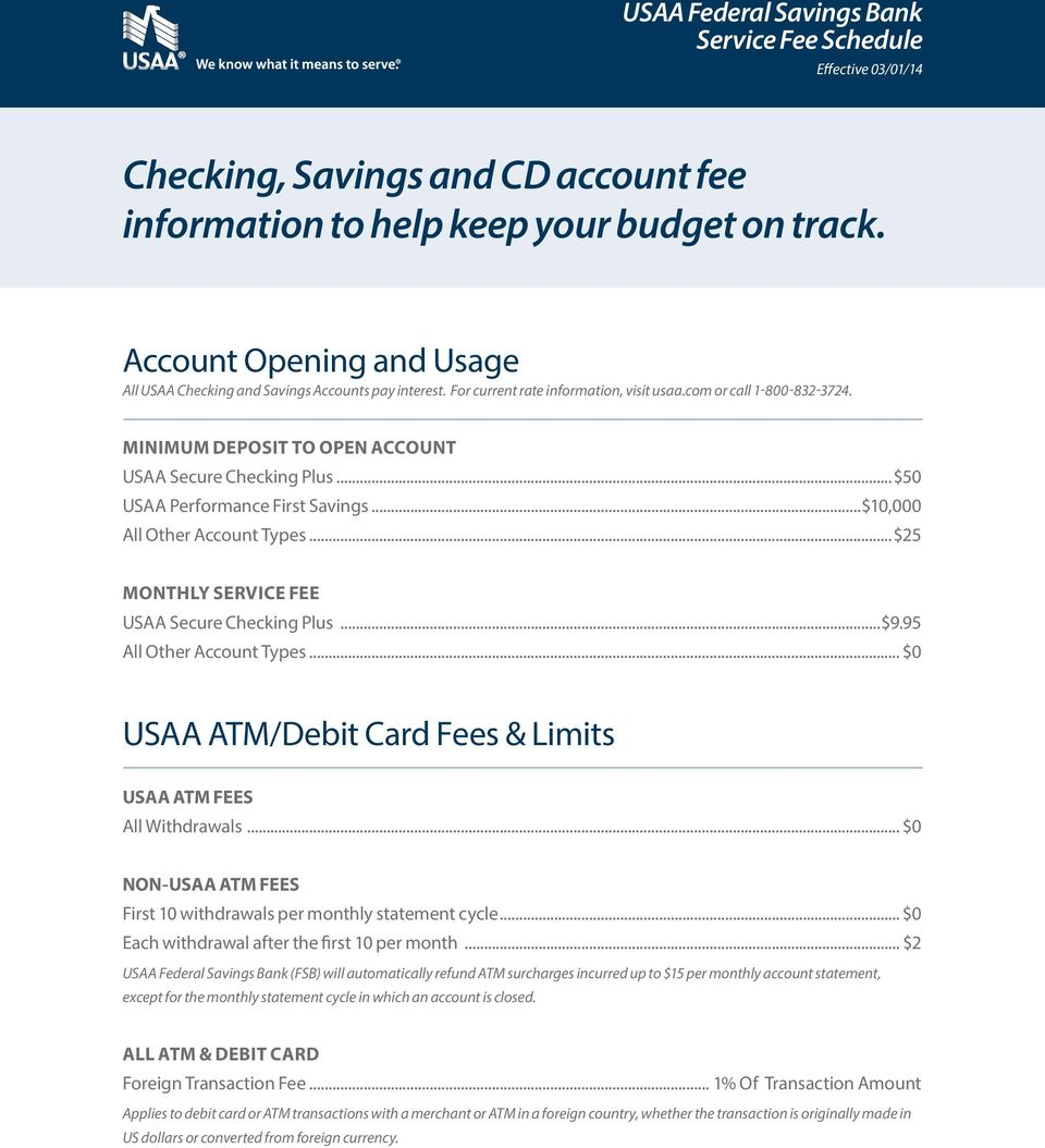 MINIMUM DEPOSIT TO OPEN ACCOUNT USAA Secure Checking Plus...$50 USAA Performance First Savings...$10,000 All Other Account Types...$25 MONTHLY SERVICE FEE USAA Secure Checking Plus...$9.