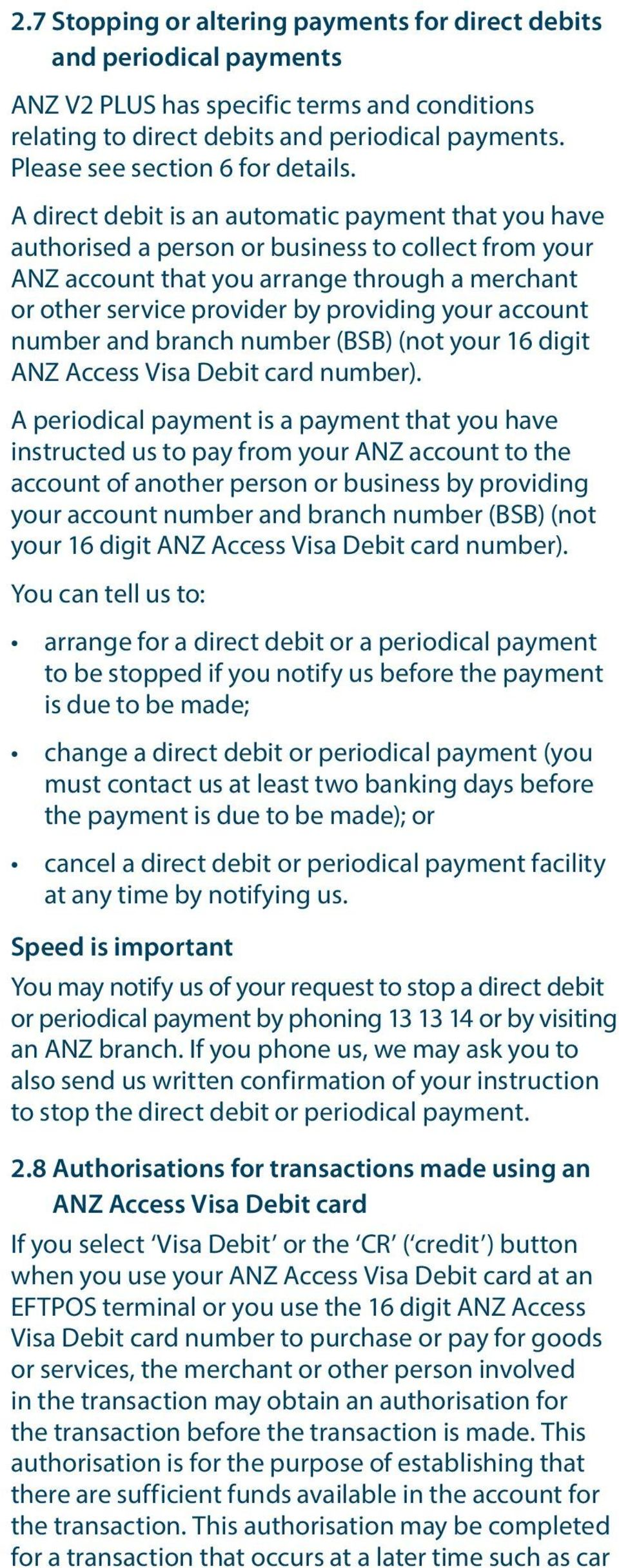 A direct debit is an automatic payment that you have authorised a person or business to collect from your ANZ account that you arrange through a merchant or other service provider by providing your